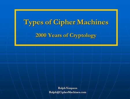 Types of Cipher Machines 2000 Years of Cryptology Types of Cipher Machines 2000 Years of Cryptology Ralph Simpson