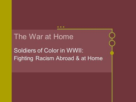 The War at Home Soldiers of Color in WWII: Fighting Racism Abroad & at Home.