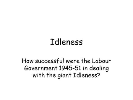 Idleness How successful were the Labour Government 1945-51 in dealing with the giant Idleness?