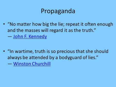 "Propaganda ""No matter how big the lie; repeat it often enough and the masses will regard it as the truth."" ― John F. KennedyJohn F. Kennedy ""In wartime,"