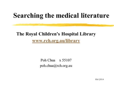 Searching the medical literature The Royal Children's Hospital Library  Poh Chua x 55107 Oct 2014.