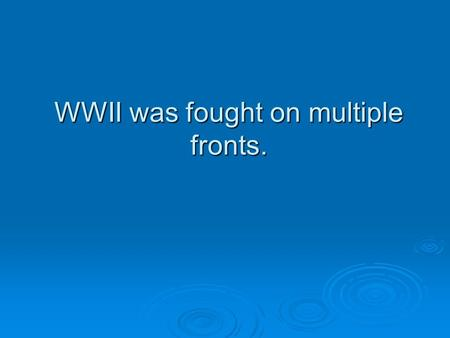 WWII was fought on multiple fronts.. Multiple Front war  A multiple front war divided the U.S. war efforts and fighting forces. The forces of the U.S.