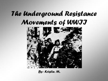 The Underground Resistance Movements of WWII By: Kristin M.
