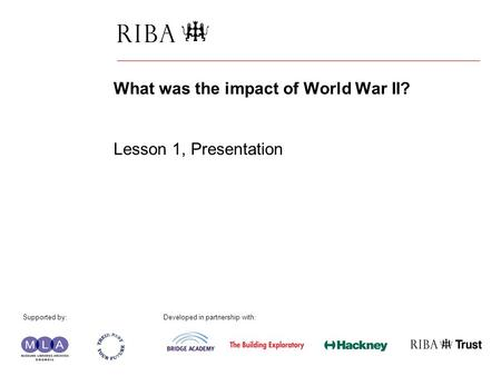 1 What was the impact of World War II? Lesson 1, Presentation Supported by: Developed in partnership with: