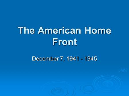 The American Home Front December 7, 1941 - 1945. The American Home Front  Objectives: Review events of December 7th 1941Review events of December 7th.