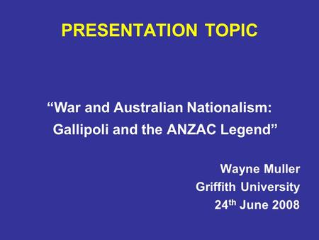 "PRESENTATION TOPIC ""War and Australian Nationalism: Gallipoli and the ANZAC Legend"" Wayne Muller Griffith University 24 th June 2008."