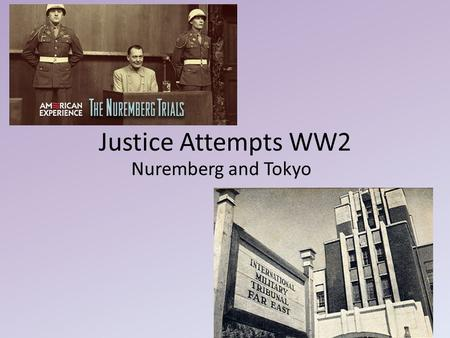 Justice Attempts WW2 Nuremberg and Tokyo. Nuremberg International Military Tribunal – first time in history – 4 judges, 4 alternates, 3 vote min. for.