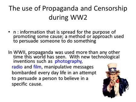 The use of Propaganda and Censorship during WW2 n : information that is spread for the purpose of promoting some cause; a method or approach used to persuade.