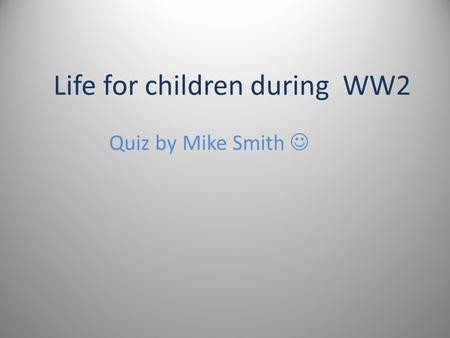 Life for children during WW2 Quiz by Mike Smith Question 1 On the 10th of October, 1940 Princess Elizabeth spoke on the BBC radio programme Children's.