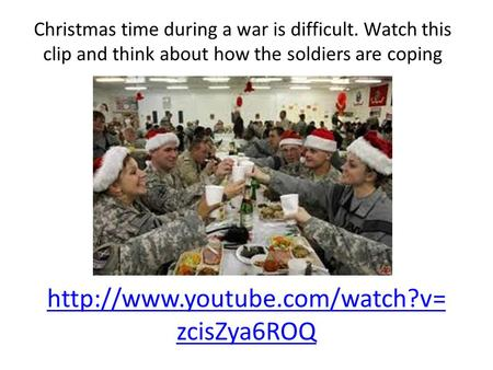 zcisZya6ROQ Christmas time during a war is difficult. Watch this clip and think about how the soldiers are coping.