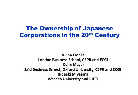 The Ownership of Japanese Corporations in the 20 th Century Julian Franks London Business School, CEPR and ECGI Colin Mayer Saïd Business School, Oxford.