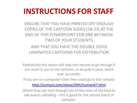 INSTRUCTIONS FOR STAFF ENSURE THAT YOU HAVE PRINTED OFF ENOUGH COPIES OF THE CARTOON SLIDES (18-23) AT THE END OF THIS POWERPOINT FOR ONE BETWEEN TWO OF.