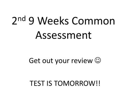 2 nd 9 Weeks Common Assessment Get out your review TEST IS TOMORROW!!