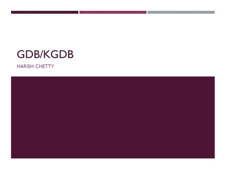 GDB/KGDB HARISH CHETTY. WHAT IS GDB/KGDB  GNU Project Debugger  Supports Windows & Linux  USES  Pass anything to the program  Break anywhere within.