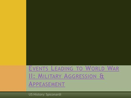 US History: Spiconardi E VENTS L EADING TO W ORLD W AR II: M ILITARY A GGRESSION & A PPEASEMENT.