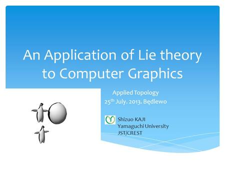 An Application of Lie theory to Computer Graphics Applied Topology 25 th July. 2013. Będlewo Shizuo KAJI Yamaguchi University JST/CREST.