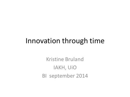 Innovation through time Kristine Bruland IAKH, UiO BI september 2014.