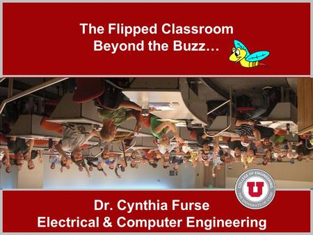 Click to add title The Flipped Classroom Beyond the Buzz… Dr. Cynthia Furse Electrical & Computer Engineering.