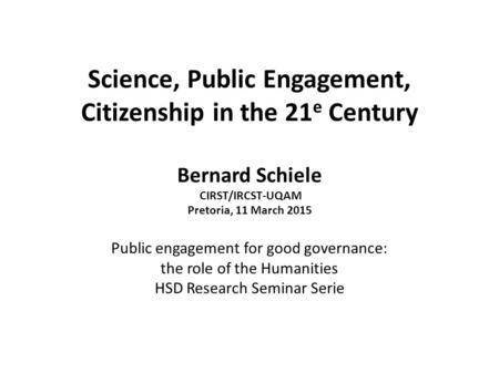 Science, Public Engagement, Citizenship in the 21 e Century Bernard Schiele CIRST/IRCST-UQAM Pretoria, 11 March 2015 Public engagement for good governance: