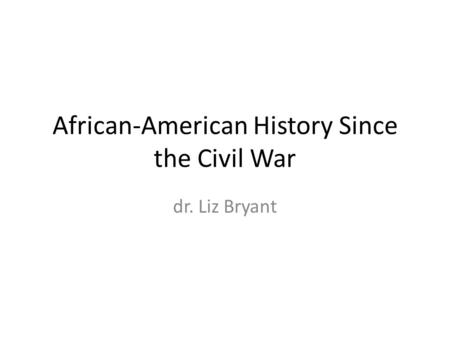 African-American History Since the Civil War dr. Liz Bryant.