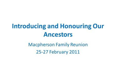 Introducing and Honouring Our Ancestors Macpherson Family Reunion 25-27 February 2011.