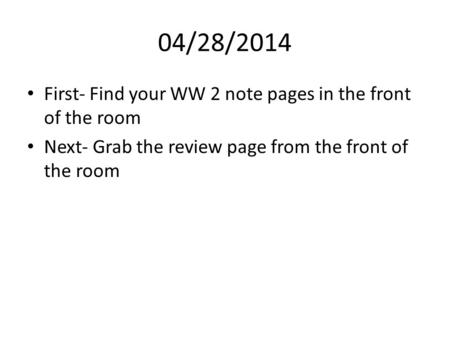 04/28/2014 First- Find your WW 2 note pages in the front of the room Next- Grab the review page from the front of the room.