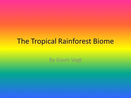 The Tropical Rainforest Biome By Gavin Vogt. Tropical Rainforest Facts Tropical rainforests are located in warm regions. 50-260 inches of rain falls every.
