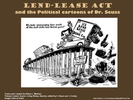 Lend-Lease Act and the Political cartoons of Dr. Seuss  Power point created by Robert L. Martinez.