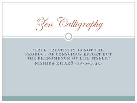 'TRUE CREATIVITY IS NOT THE PRODUCT OF CONSCIOUS EFFORT BUT THE PHENOMENON OF LIFE ITSELF.' NISHIDA KITARŌ (1870–1945) Zen Calligraphy.
