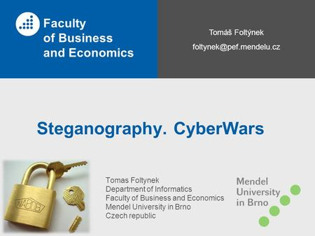 Tomáš Foltýnek Faculty of Business and Economics Steganography. CyberWars Tomas Foltynek Department of Informatics Faculty of Business.