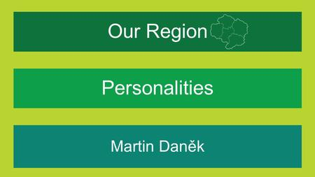 Our Region Martin Daněk What makes our region special for me? Personalities.