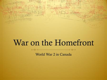 War on the Homefront World War 2 in Canada. Canada and the War : Women in World War 2  With so many men absent from home in the armed forces and with.