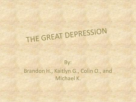 By: Brandon H., Kaitlyn G., Colin O., and Michael K. THE GREAT DEPRESSION.