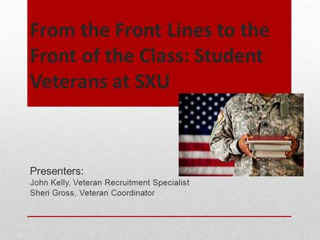 From the Front Lines to the Front of the Class: Student Veterans at SXU Presenters: John Kelly, Veteran Recruitment Specialist Sheri Gross, Veteran Coordinator.