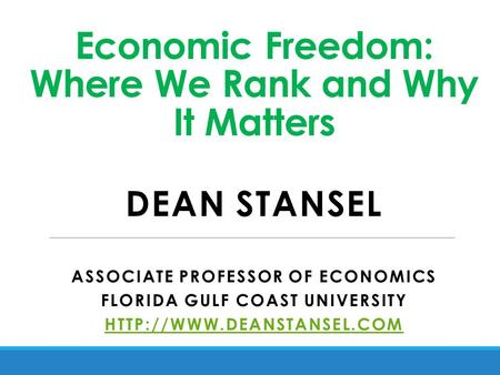 Economic Freedom: Where We Rank and Why It Matters DEAN STANSEL ASSOCIATE PROFESSOR OF ECONOMICS FLORIDA GULF COAST UNIVERSITY
