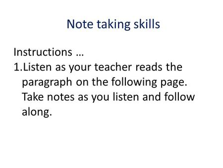 Note taking skills Instructions … 1.Listen as your teacher reads the paragraph on the following page. Take notes as you listen and follow along.