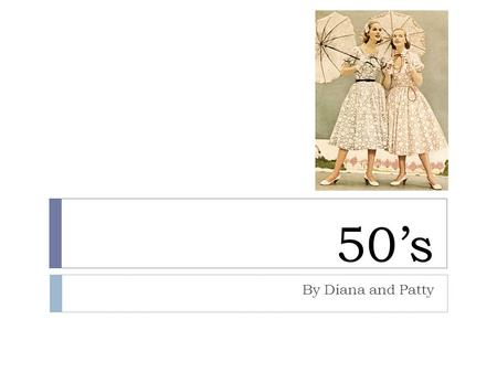 50's By Diana and Patty. Garments  After WW2, dresses and skirts were tailored to create a more feminine look  Tailored suits, fitted jackets, peplum.