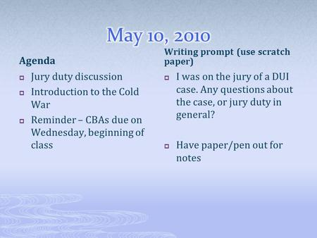 Agenda  Jury duty discussion  Introduction to the Cold War  Reminder – CBAs due on Wednesday, beginning of class Writing prompt (use scratch paper)