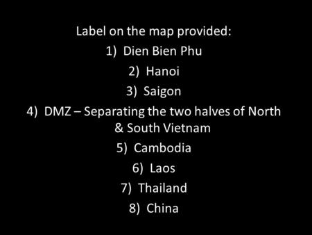 Label on the map provided: 1)Dien Bien Phu 2)Hanoi 3)Saigon 4)DMZ – Separating the two halves of North & South Vietnam 5)Cambodia 6)Laos 7)Thailand 8)China.