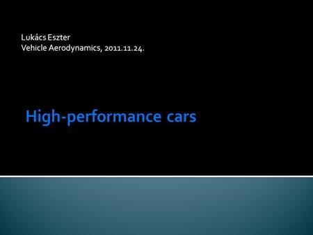 Lukács Eszter Vehicle Aerodynamics, 2011.11.24.. Introduction High-performance cars: high accerelation, high deceleration, excellent maneuverability,