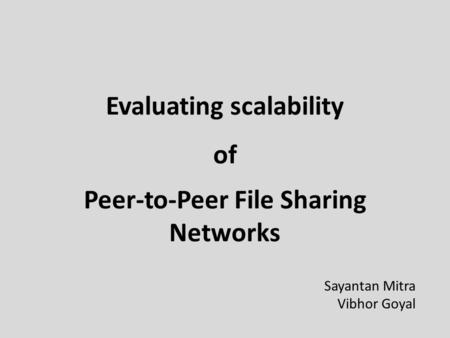 Evaluating scalability Peer-to-Peer File Sharing Networks of Sayantan Mitra Vibhor Goyal.