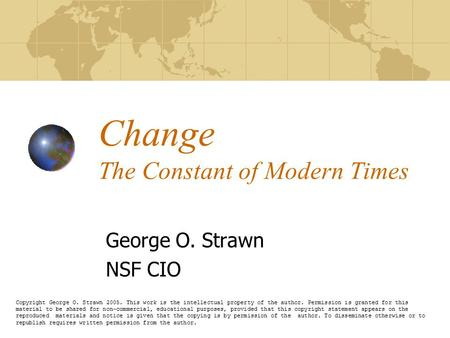 Change The Constant of Modern Times George O. Strawn NSF CIO Copyright George O. Strawn 2005. This work is the intellectual property of the author. Permission.
