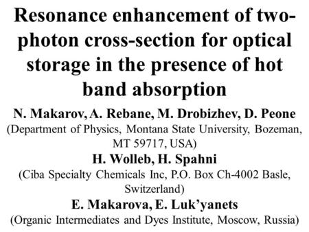 Resonance enhancement of two- photon cross-section for optical storage in the presence of hot band absorption N. Makarov, A. Rebane, M. Drobizhev, D. Peone.