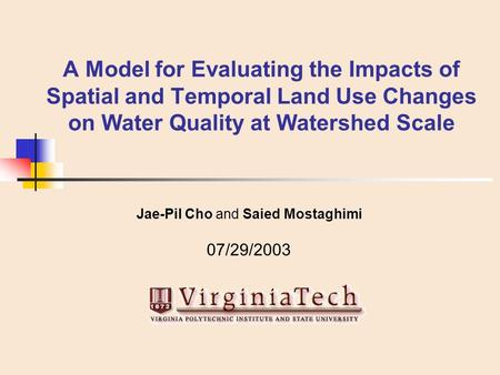 A Model for Evaluating the Impacts of Spatial and Temporal Land Use Changes on Water Quality at Watershed Scale Jae-Pil Cho and Saied Mostaghimi 07/29/2003.