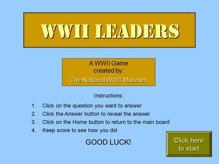 WWII Leaders A WWII Game created by: The National WWII Museum Instructions: 1.Click on the question you want to answer 2.Click the Answer button to reveal.