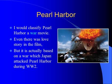 Pearl Harbor I would classify Pearl Harbor a war movie. Even there was love story in the film, But it is actually based on a war which Japan attacked Pearl.