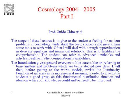 1Cosmologia A.Year 04_05- Milano Bicocca 1 Cosmology 2004 – 2005 Part I Prof. Guido Chincarini The scope of these lectures is to give to the student a.