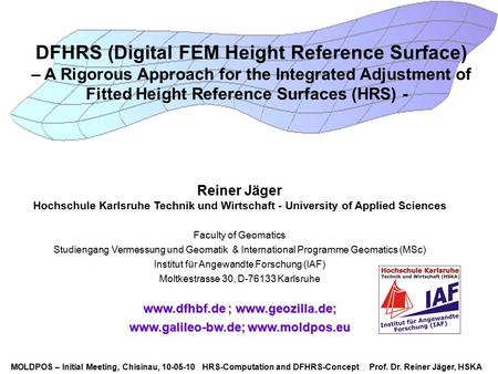 MOLDPOS – Initial Meeting, Chisinau, 10-05-10 HRS-Computation and DFHRS-Concept Prof. Dr. Reiner Jäger, HSKA DFHRS (Digital FEM Height Reference Surface)