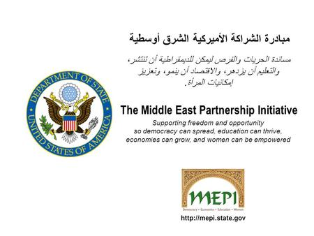 The Middle East Partnership Initiative Supporting freedom and opportunity so democracy can spread, education can thrive, economies can grow, and women.