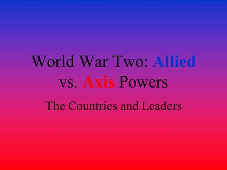 World War Two: Allied vs. Axis Powers The Countries and Leaders.